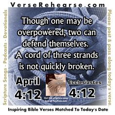 April 12th (4:12) Ecclesiastes 4:12 Though one may be overpowered, two can defend themselves. A cord of three strands is not quickly broken.   Get this scripture song FREE https://soundcloud.com/poettree/two-ecclesiastes-4-9-12