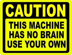 Caution Machine Has No Brain Use Your Own Sign