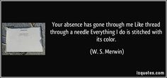 W.S. Merwin Quotes | Your absence has gone through me Like thread through a needle ...