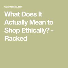 What Does It Actually Mean to Shop Ethically? - Racked