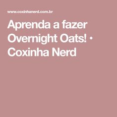 Aprenda a fazer Overnight Oats! • Coxinha Nerd