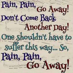 Pain, Pain, Go Away! Don't come back another day! One shouldn't have to suffer this way .... so, pain, pain, go away!