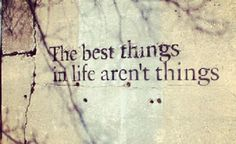 The best thinks in life aren't things.