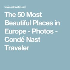 The 50 Most Beautiful Places in Europe - Photos - Condé Nast Traveler