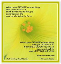 When you desire something and you expect it, that delicious feeling is summoning life, and letting it flow to you.