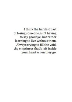 I think the hardest part of losing someone, isn't having to say goodbye, but rather learning to live without them. Always trying to fill the void, the emptiness that's left inside your heart when they go. ♡