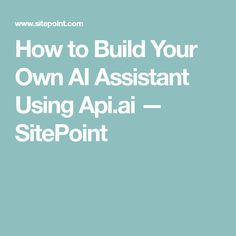 How to Build Your Own AI Assistant Using Api.ai — SitePoint