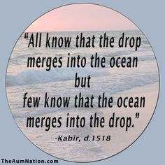 """All know that the drop merges into the ocean but few know that the ocean merges into the drop."" - Kabir"