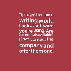 """Tip to get freelance writing work: Look at software you're using. Are user manuals available? If not, contact the company and offer them one."""