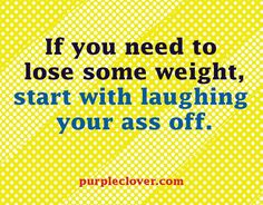 If you need to lose some weight, start with laughing your ass off