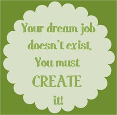 Your dream job doesn't exist, you Must create it! -->