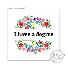 I have a degree  This modern cross stitch pattern features a colourful and pretty floral design alongside a gentle reminder that wherever youre currently at with your adulting there was a time when you achieved something pretty impressive. This pattern co
