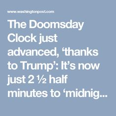 The Doomsday Clock just advanced, 'thanks to Trump': It's now just 2 ½ half minutes to 'midnight.' - The Washington Post