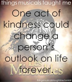 """One act of kindness could change a person's outlook on life forever"". - Les Miserables"