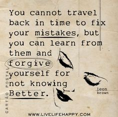 You cannot travel back in time to fix your mistakes, but you can learn from them and forgive yourself for not knowing better. -Leon Brown by deeplifequotes, via Flickr