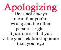 saying sorry after an argument or unpleasant situation doesnt necessarily mean you are at fault or you are weak it simply means that you value your