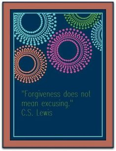 Top 100 C.S. Lewis quotes | Deseret News  EXACTLY! I forgive you but it does not mean I will ever say it's right. Forgiveness doesn't change what you did or that it was wrong. It changes what I'm wanting to do.