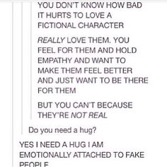 YES I NEED A HUG I AM EMOTIONALLY ATTACHED TO FAKE PEOPLE.