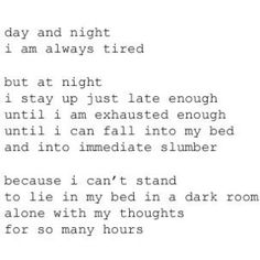 day  night / I am always tired / but at night / I stay up just late enough / until I am exhausted enough / until I can fall into my bed / and into immediate slumber / because I can't stand / to lie in my bed in a dark room / alone with my thoughts / for so many hours ∞
