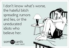 Free and Funny Confession Ecard: I don't know what's worse, the hateful bitch spreading rumors and lies, or the uneducated idiots who believe her. My Mind Quotes, True Quotes, Quotes To Live By, Funny Quotes, It's Funny, Qoutes, Quotes About Rumors, Quotes About Haters, Rumor Quotes