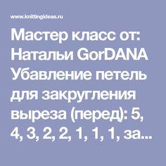 Мастер класс от: Натальи GorDANA Убавление петель для закругления выреза (перед): 5, 4, 3, 2, 2, 1, 1, 1, затем несколько рядов без убавлений (в зависимости от желаемой глубины выреза). Для спинки: 5, 4, 3, 2, 1, 1, затем два ряда без убавлений.