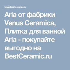 Aria от фабрики Venus Ceramica, Плитка для ванной Aria - покупайте выгодно на BestCeramic.ru