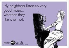 This is so true for my poor neighbors in the summer time!!