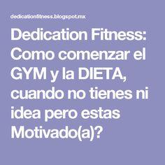 Dedication Fitness: Como comenzar el GYM y la DIETA, cuando no tienes ni idea pero estas Motivado(a)?