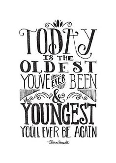 Today is the oldest you've been & the youngest you'll ever be again #quote