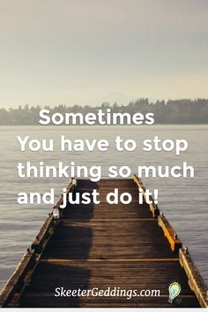 Sometimes You have to stop thinking so much and just do it!