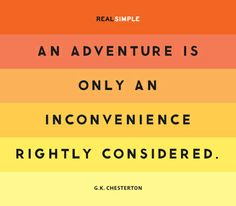 An adventure is only an inconvenience rightly considered. -G.K. Chesterton