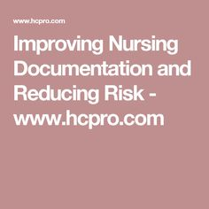 Improving Nursing Documentation and Reducing Risk - www.hcpro.com