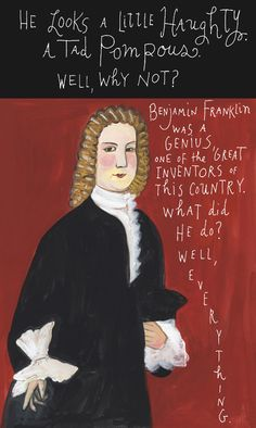 I love Maira Kalman and her series in the NY Times back in 2009 still remains one of my favorites of hers. Here's one called Can Do about Benjamin Franklin.