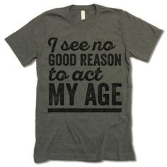 Unisex Crewneck T-shirt. I See No Good Reason To Act My Age Shirt. Awesome Designs on High Quality Graphic Tees, Tanks, Baseball Shirts and Hoodies with New Items Published Daily. Sarcastic Shirts, Funny Shirt Sayings, T Shirts With Sayings, Funny Tees, T Shirt Slogans, T Shirt Quotes, Clothes With Quotes, Funny Sarcastic, Funny Outfits