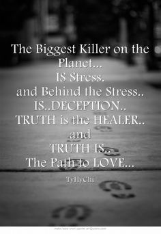 The Biggest Killer on the Planet... IS Stress. and Behind the Stress.. IS..DECEPTION.. TRUTH is the HEALER.. and TRUTH IS.. The Path to LOVE...