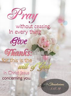 """"""" Rejoice always, pray without ceasing, in everything give thanks; for this is the will of God in Christ Jesus for you."""" 1 Thessalonians 5:17-18"""