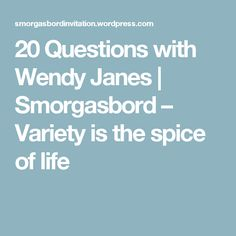 20 Questions with Wendy Janes | Smorgasbord – Variety is the spice of life