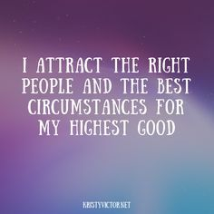 I attract the right people and the best circumstances for my highest good