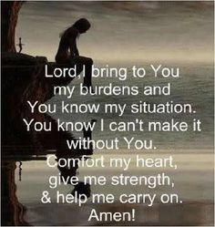 Lord I bring to you my burdens and you know my situation. You know I cant make it without you. Comfort my heart, give me strength & help me carry on. amen.