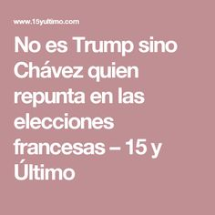 No es Trump sino Chávez quien repunta en las elecciones francesas – 15 y Último