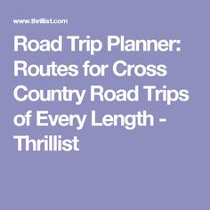 Road Trip Planner: Routes for Cross Country Road Trips of Every Length - Thrillist