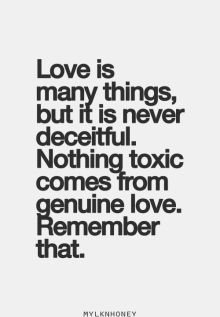 love is many things but it is never deceitful, nothing toxic comes from genuine love, remember that