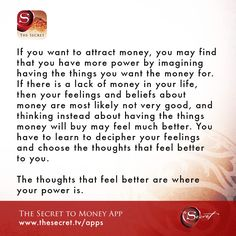 If you want to attract money, you may find that you have more power by imagining having the things you want the money for. If there is a lack of money in your life, then your feelings and beliefs about money are most likely not very good, and thinking instead about having the things money will buy may feel much better. You have to learn to decipher your feelings and choose the thoughts that feel better to you. The thoughts that feel better are where your power is. from The Secret To Money…