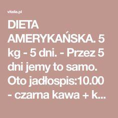 DIETA AMERYKAŃSKA. 5 kg - 5 dni. - Przez 5 dni jemy to samo. Oto jadłospis:10.00 - czarna kawa + kawałek serka topionego (porcja = 1 trójkącik)12.00 - jajko (bez soli, gotowane na twardo lub na miękko Wellness Tips, Health And Wellness, Health Fitness, Egg Diet, Samos, Health Tips, Detox, Healthy Lifestyle, Food And Drink