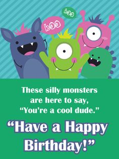 These colorful, silly monsters are here to wish a very cool dude a very Happy Birthday. Whatever age he's turning, a special boy in your life will love getting this fun and adorable card on his big day. And the best part is, no matter how near or far you are, it's so easy to let him know you remembered he turned another year older today.