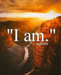 """And God said to Moses, """"I AM WHO I AM."""" And He said, """"Thus you shall say to the children of Israel, 'I AM has sent me to you.' """" [Exodus 3:14]"""