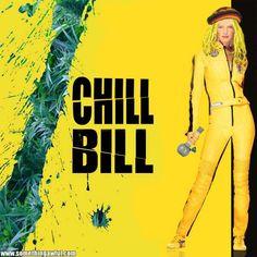 Kill Bill.  Chill Bill.