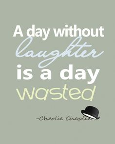 A day without laughter is a day wasted.
