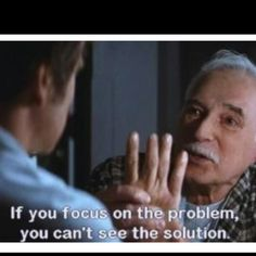 You're focusing on the problem...... If you focus on the problem, you can't see the solution.  Great quote from the movie Patch Adams