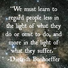 We must learn to regard people less in the light of what they do or omit to do, and more in the light of what they suffer. --Dietrich Bonhoeffer